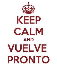 Poster: KEEP CALM AND VUELVE  PRONTO