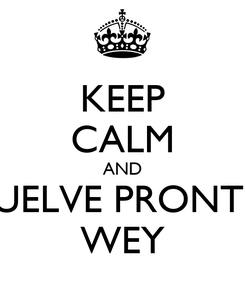 Poster: KEEP CALM AND VUELVE PRONTO WEY