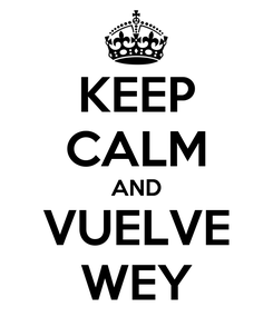 Poster: KEEP CALM AND VUELVE WEY