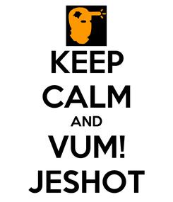 Poster: KEEP CALM AND VUM! JESHOT