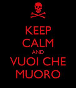 Poster: KEEP CALM AND VUOI CHE MUORO