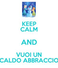 Poster: KEEP CALM AND VUOI UN CALDO ABBRACCIO