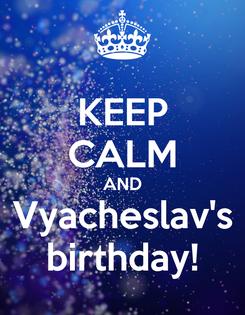 Poster: KEEP CALM AND Vyacheslav's birthday!
