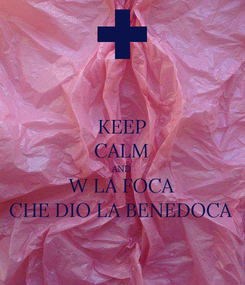 Poster: KEEP CALM AND W LA FOCA CHE DIO LA BENEDOCA