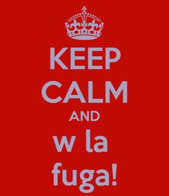Poster: KEEP CALM AND w la  fuga!
