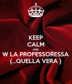 Poster: KEEP CALM AND W LA PROFESSORESSA (...QUELLA VERA )