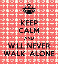 Poster: KEEP CALM AND W.LL NEVER WALK  ALONE