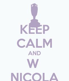 Poster: KEEP CALM AND W  NICOLA