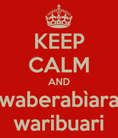 Poster: KEEP CALM AND waberabìara waribuari