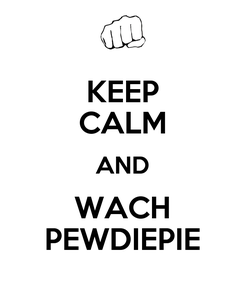Poster: KEEP CALM AND WACH PEWDIEPIE