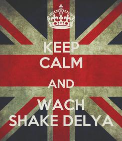 Poster: KEEP CALM AND WACH SHAKE DELYA