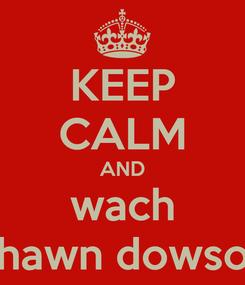 Poster: KEEP CALM AND wach Shawn dowson