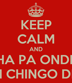Poster: KEEP CALM AND WACHA PA ONDE SEA! SOMOS UN CHINGO DE CHOLOS!