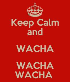Poster: Keep Calm and WACHA WACHA WACHA