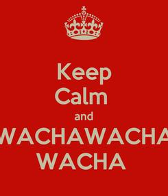 Poster: Keep Calm  and WACHAWACHA WACHA