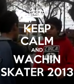 Poster: KEEP CALM AND WACHIN SKATER 2013