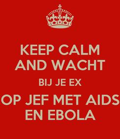 Poster: KEEP CALM AND WACHT BIJ JE EX OP JEF MET AIDS EN EBOLA