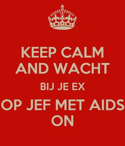 Poster: KEEP CALM AND WACHT BIJ JE EX OP JEF MET AIDS ON