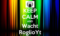 Poster: KEEP CALM AND Wacht RoglioYt