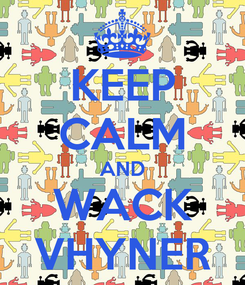 Poster: KEEP CALM AND WACK VHYNER