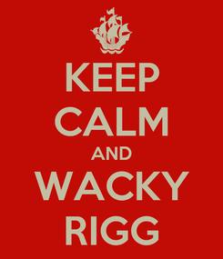 Poster: KEEP CALM AND WACKY RIGG