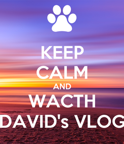 Poster: KEEP CALM AND WACTH DAVID's VLOG