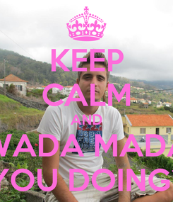 Poster: KEEP CALM AND WADA MADA YOU DOING?