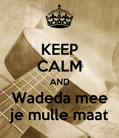 Poster: KEEP CALM AND Wadeda mee je mulle maat