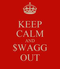 Poster: KEEP CALM AND $WAGG OUT