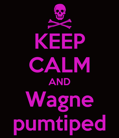 Poster: KEEP CALM AND Wagne pumtiped