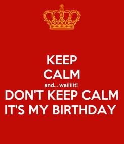 Poster: KEEP CALM and... waiiiiit!  DON'T KEEP CALM IT'S MY BIRTHDAY