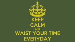 Poster: KEEP CALM AND WAIST YOUR TIME EVERYDAY