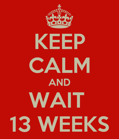 Poster: KEEP CALM AND WAIT  13 WEEKS
