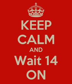 Poster: KEEP CALM AND Wait 14 ON