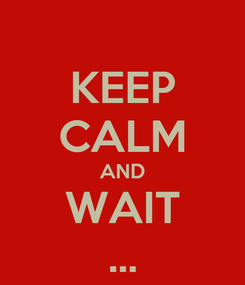 Poster: KEEP CALM AND WAIT ...