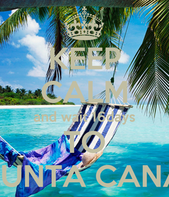 Poster: KEEP CALM and wait 16days TO PUNTA CANA