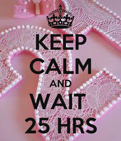 Poster: KEEP CALM AND WAIT  25 HRS