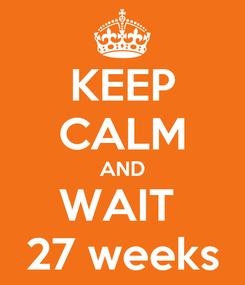 Poster: KEEP CALM AND WAIT  27 weeks