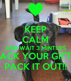Poster: KEEP CALM AND WAIT 3 MINTUES PACK YOUR GIFT... PACK IT OUT!!