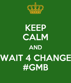 Poster: KEEP CALM AND WAIT 4 CHANGE #GMB