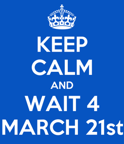 Poster: KEEP CALM AND WAIT 4 MARCH 21st