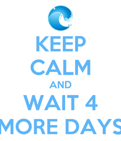 Poster: KEEP CALM AND WAIT 4 MORE DAYS