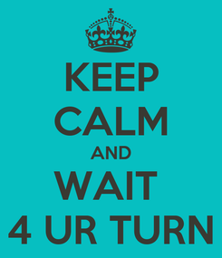 Poster: KEEP CALM AND WAIT  4 UR TURN