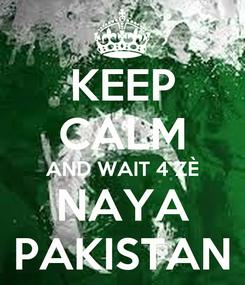 Poster: KEEP CALM AND WAIT 4 ZÈ NAYA PAKISTAN