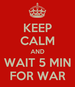Poster: KEEP CALM AND WAIT 5 MIN FOR WAR