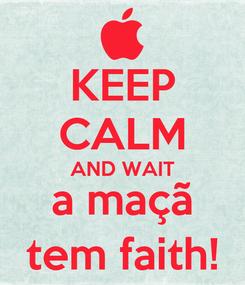 Poster: KEEP CALM AND WAIT a maçã tem faith!