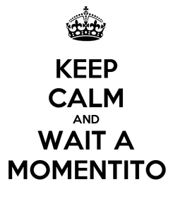 Poster: KEEP CALM AND WAIT A MOMENTITO