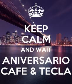 Poster: KEEP CALM AND WAIT ANIVERSARIO CAFE & TECLA
