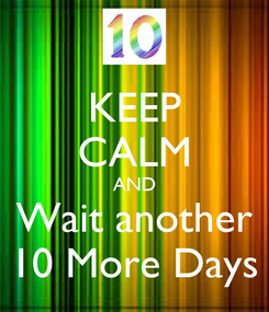 Poster: KEEP CALM AND Wait another 10 More Days