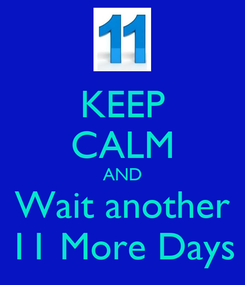 Poster: KEEP CALM AND Wait another 11 More Days